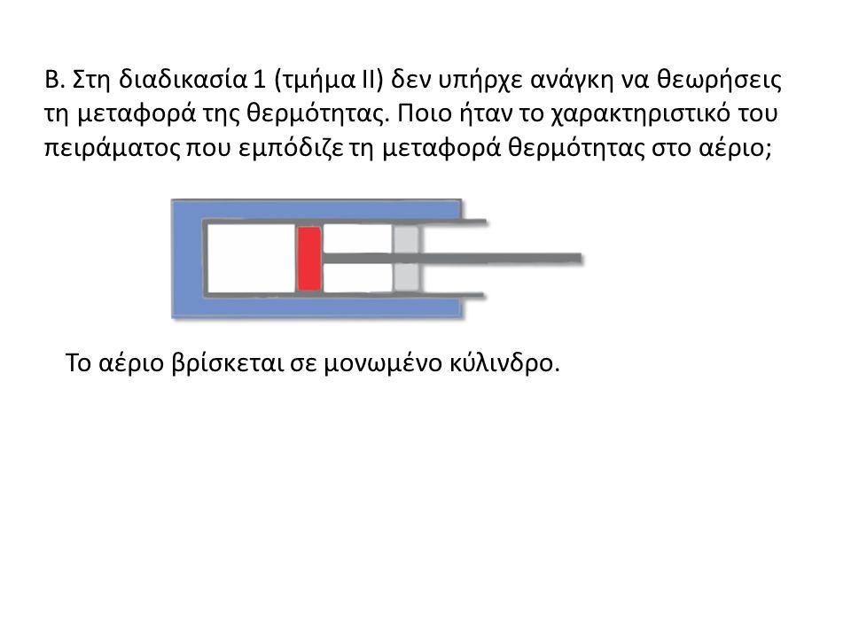 Β. Στη διαδικασία 1 (τμήμα ΙΙ) δεν υπήρχε ανάγκη να θεωρήσεις τη μεταφορά της θερμότητας. Ποιο ήταν το χαρακτηριστικό του πειράματος που εμπόδιζε τη μεταφορά θερμότητας στο αέριο;