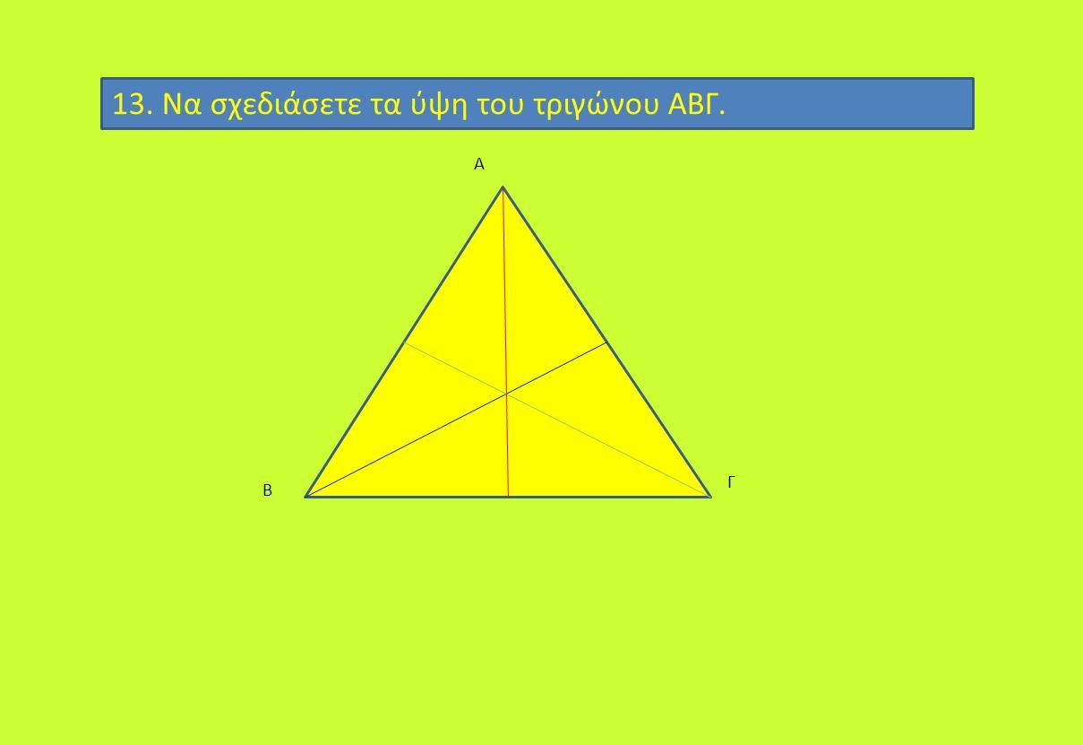 13. Να σχεδιάσετε τα ύψη του τριγώνου ΑΒΓ.