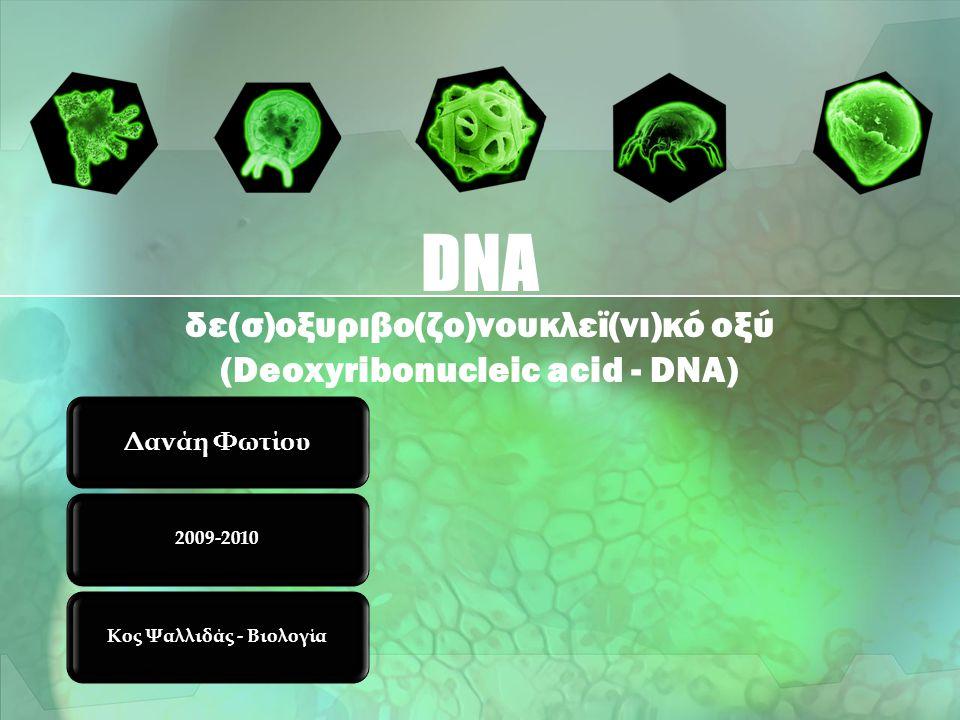 δε(σ)οξυριβο(ζο)νουκλεϊ(νι)κό οξύ (Deoxyribonucleic acid - DNA)