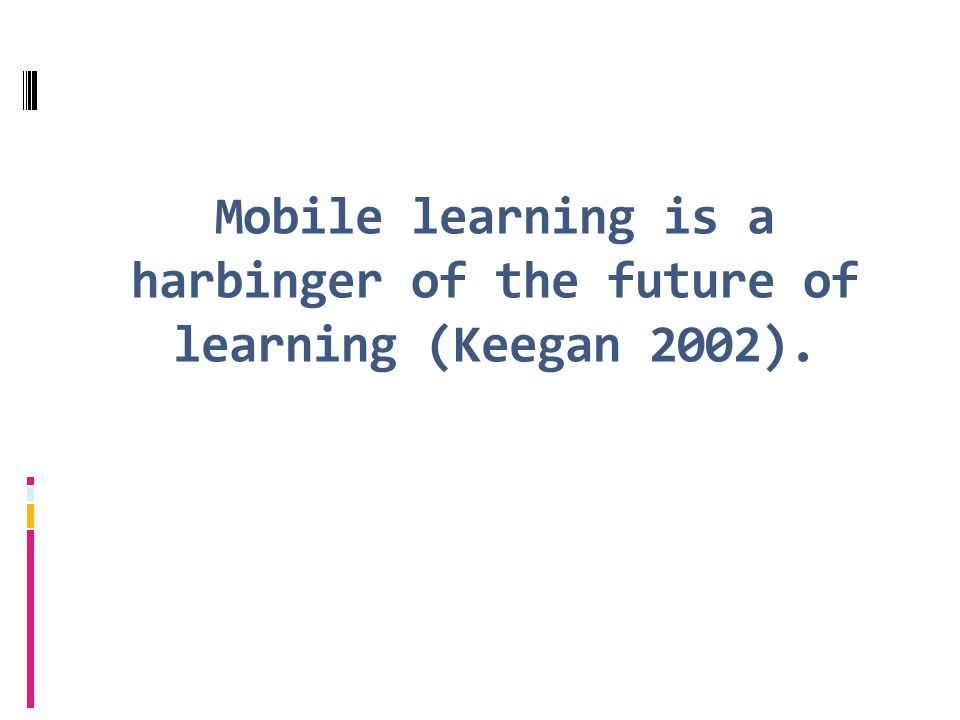 Mobile learning is a harbinger of the future of learning (Keegan 2002).
