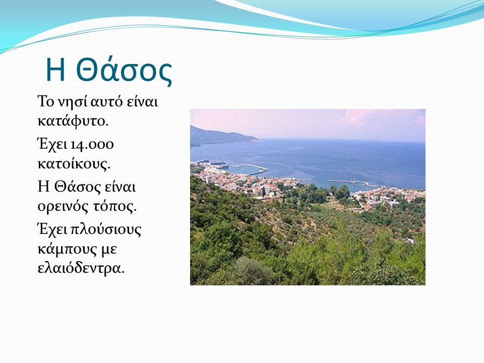 Η Θάσος Το νησί αυτό είναι κατάφυτο. Έχει 14.000 κατοίκους.