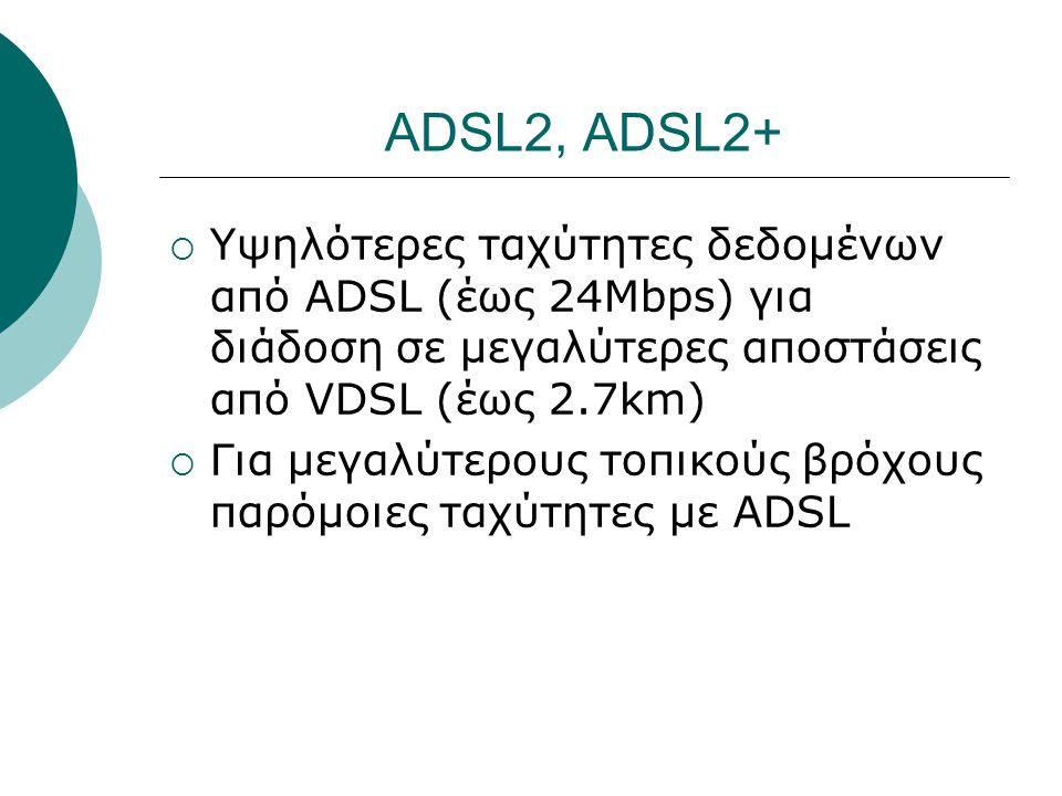 ADSL2, ADSL2+ Υψηλότερες ταχύτητες δεδομένων από ADSL (έως 24Mbps) για διάδοση σε μεγαλύτερες αποστάσεις από VDSL (έως 2.7km)