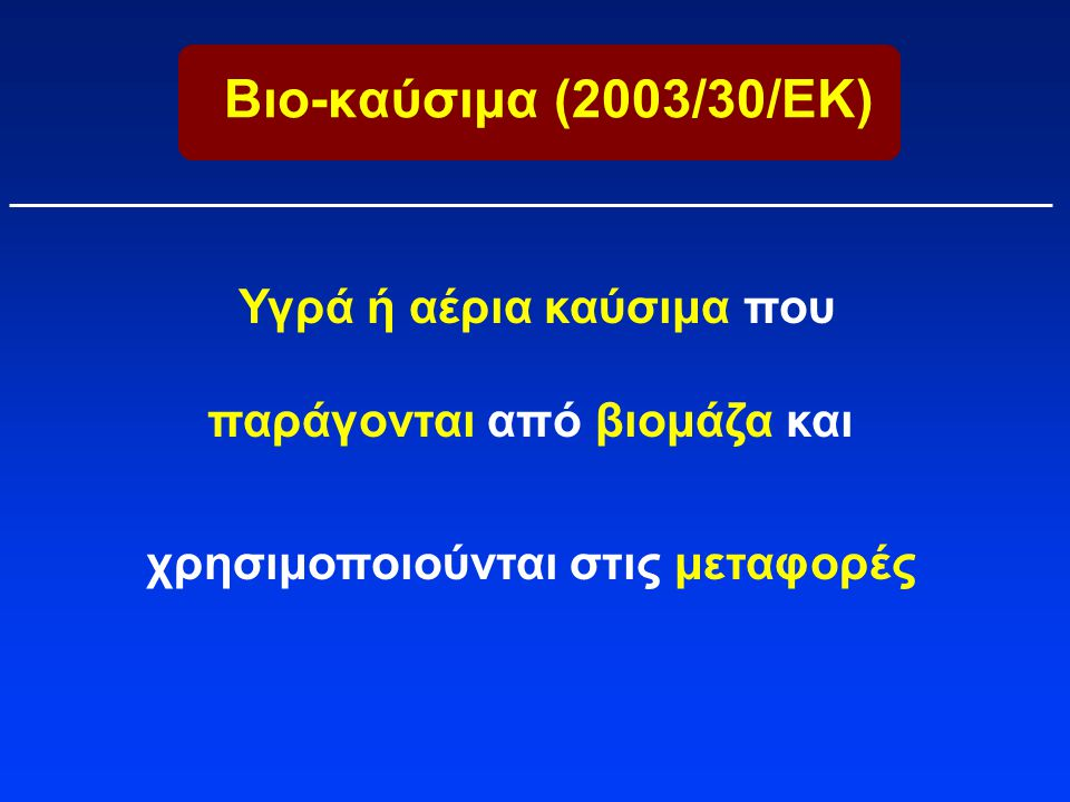 Βιο-καύσιμα (2003/30/ΕΚ) Υγρά ή αέρια καύσιμα που παράγονται από βιομάζα και.