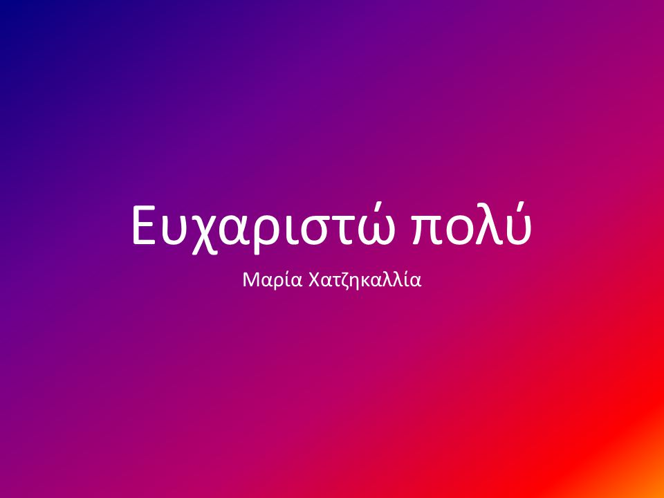 Ευχαριστώ πολύ Μαρία Χατζηκαλλία