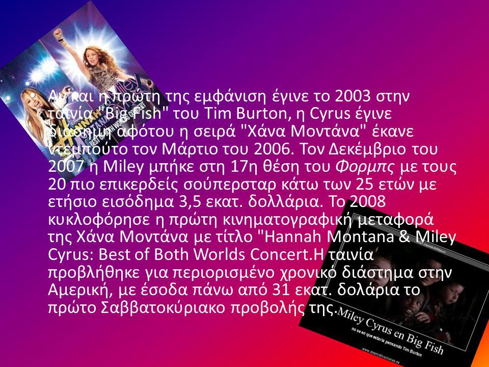 Αν και η πρώτη της εμφάνιση έγινε το 2003 στην ταινία Big Fish του Tim Burton, η Cyrus έγινε διάσημη αφότου η σειρά Χάνα Μοντάνα έκανε ντεμπούτο τον Μάρτιο του 2006.