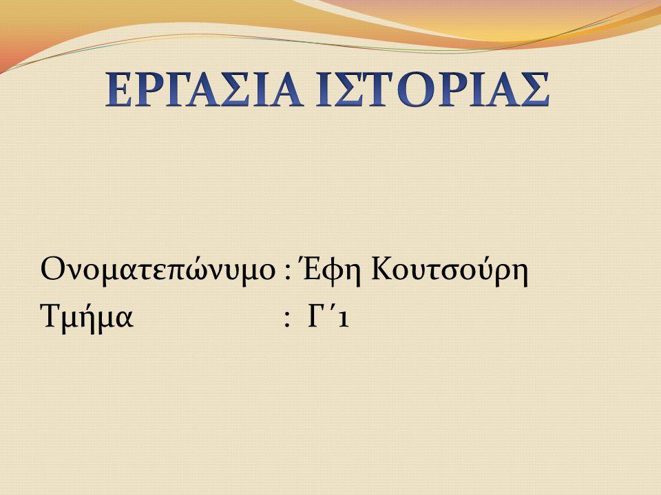 ΕΡΓΑΣΙΑ ΙΣΤΟΡΙΑΣ Ονοματεπώνυμο : Έφη Κουτσούρη Τμήμα : Γ΄1