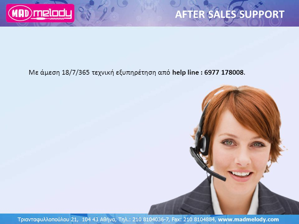 AFTER SALES SUPPORT Με άμεση 18/7/365 τεχνική εξυπηρέτηση από help line : 6977 178008.