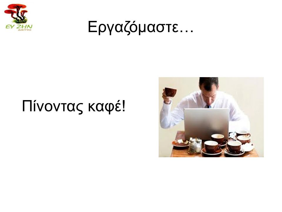 Εργαζόμαστε… Πίνοντας καφέ!