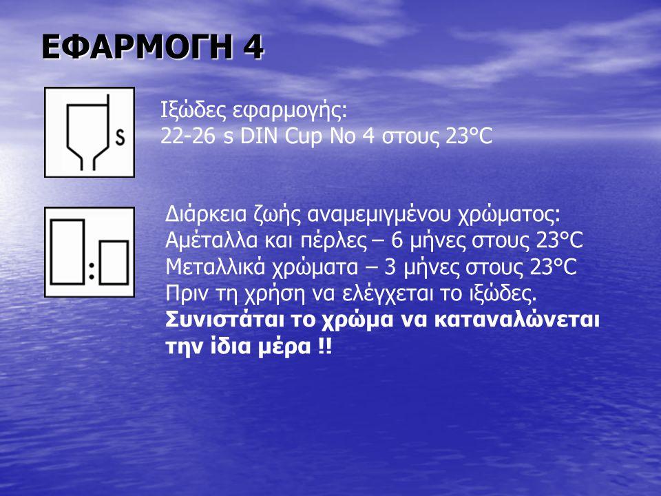 ΕΦΑΡΜΟΓΗ 4 Ιξώδες εφαρμογής: 22-26 s DIN Cup No 4 στους 23°C