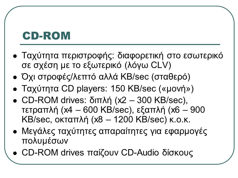 CD-ROM Ταχύτητα περιστροφής: διαφορετική στο εσωτερικό σε σχέση με το εξωτερικό (λόγω CLV) Όχι στροφές/λεπτό αλλά ΚΒ/sec (σταθερό)