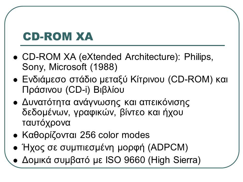 CD-ROM XA CD-ROM XA (eXtended Architecture): Philips, Sony, Microsoft (1988) Ενδιάμεσο στάδιο μεταξύ Κίτρινου (CD-ROM) και Πράσινου (CD-i) Βιβλίου.