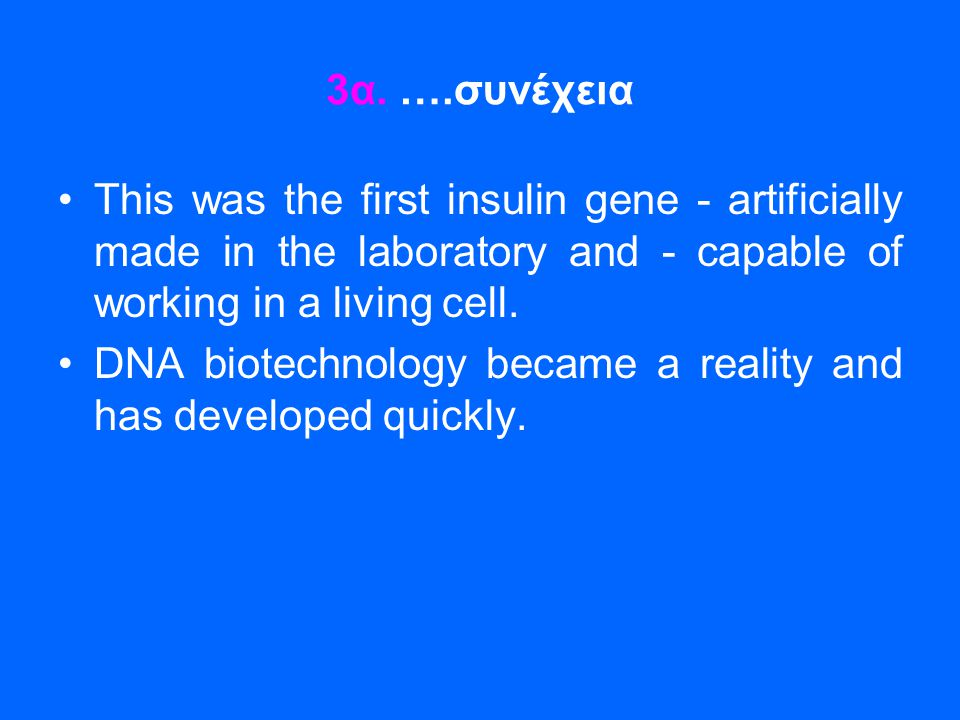 3α. ….συνέχεια This was the first insulin gene - artificially made in the laboratory and - capable of working in a living cell.