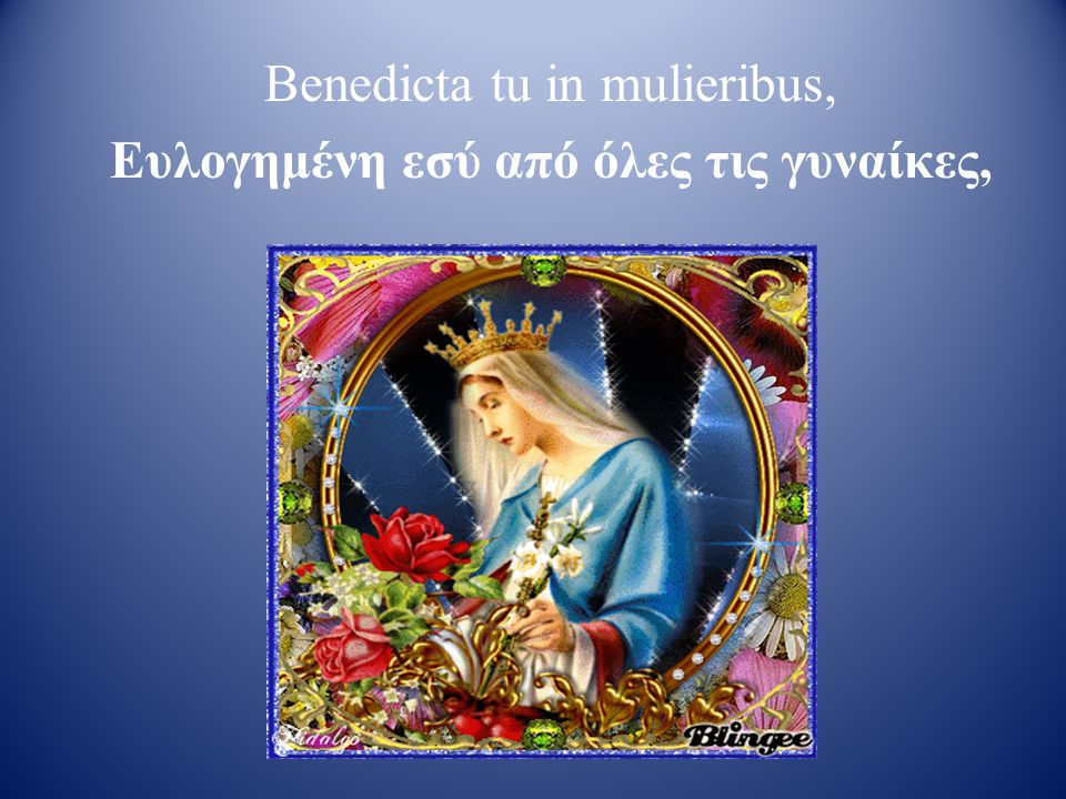Benedicta tu in mulieribus, Ευλογημένη εσύ από όλες τις γυναίκες,