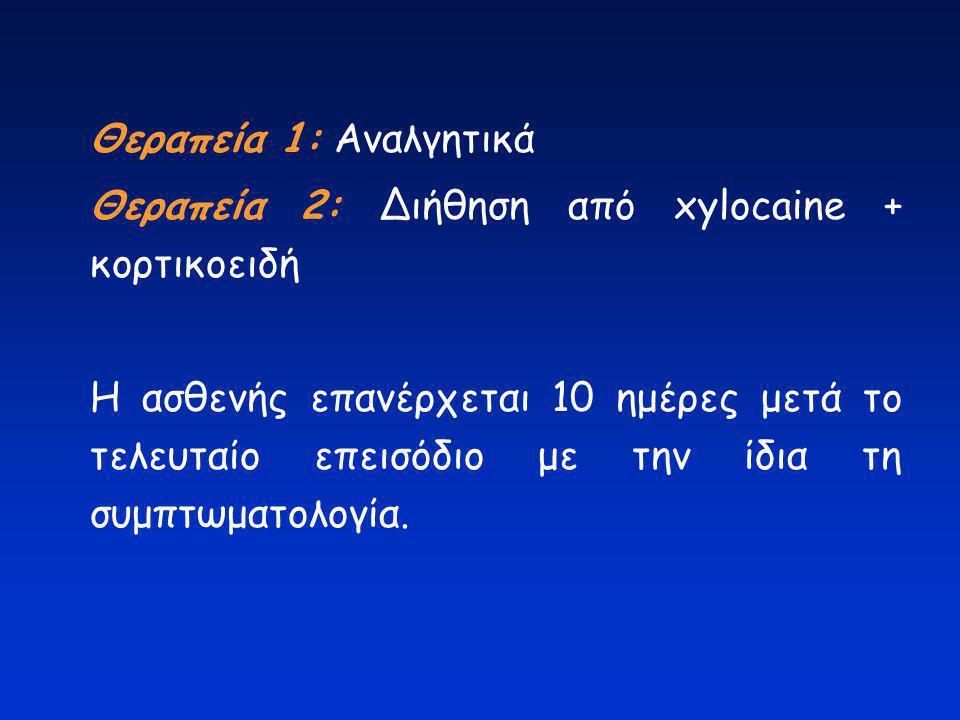 Θεραπεία 1: Αναλγητικά Θεραπεία 2: Διήθηση από xylocaine + κορτικοειδή.