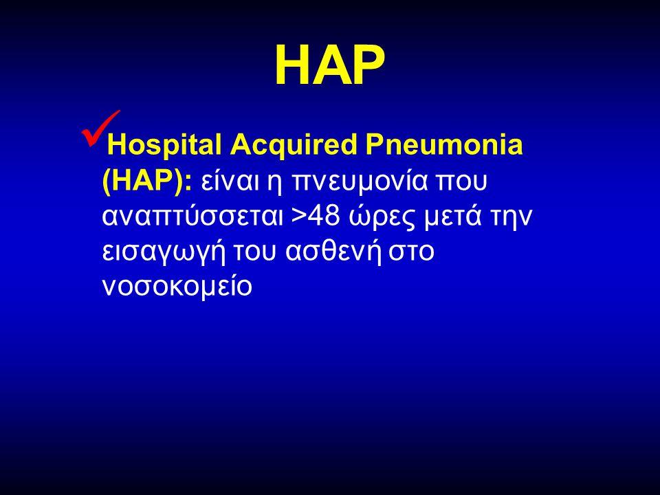 HAP Hospital Acquired Pneumonia (HAP): είναι η πνευμονία που αναπτύσσεται >48 ώρες μετά την εισαγωγή του ασθενή στο νοσοκομείο.