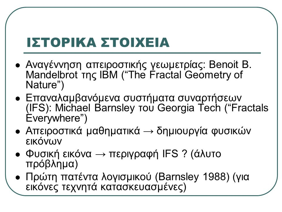 ΙΣΤΟΡΙΚΑ ΣΤΟΙΧΕΙΑ Αναγέννηση απειροστικής γεωμετρίας: Benoit B. Mandelbrot της IBM ( The Fractal Geometry of Nature )