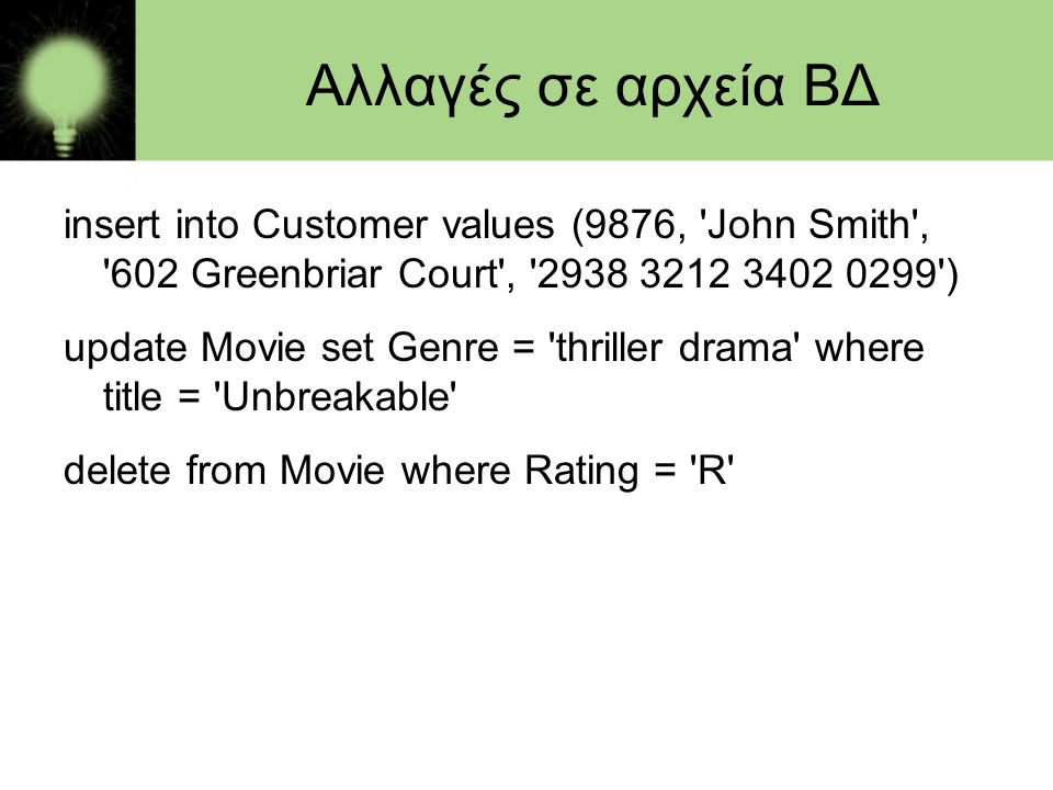 Αλλαγές σε αρχεία ΒΔ insert into Customer values (9876, John Smith , 602 Greenbriar Court , )