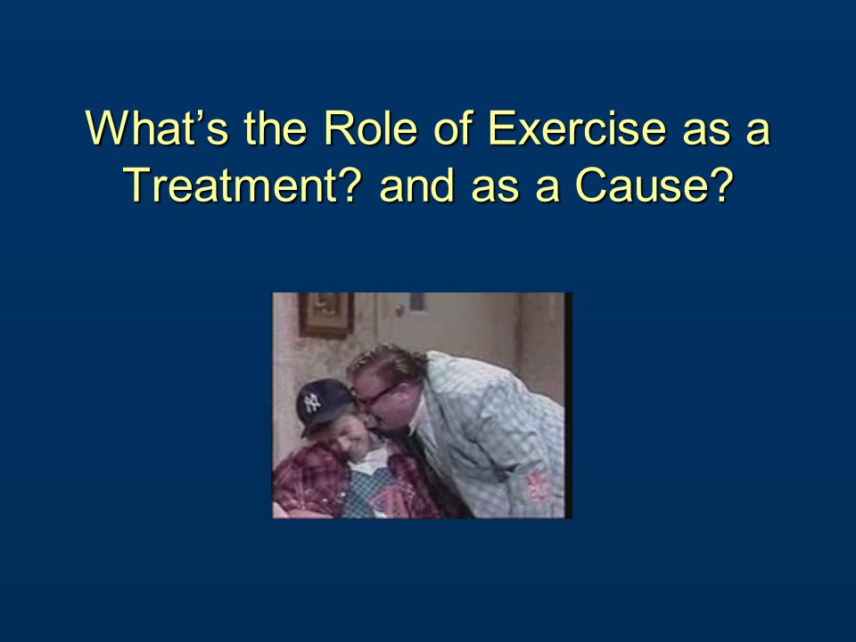 What's the Role of Exercise as a Treatment and as a Cause