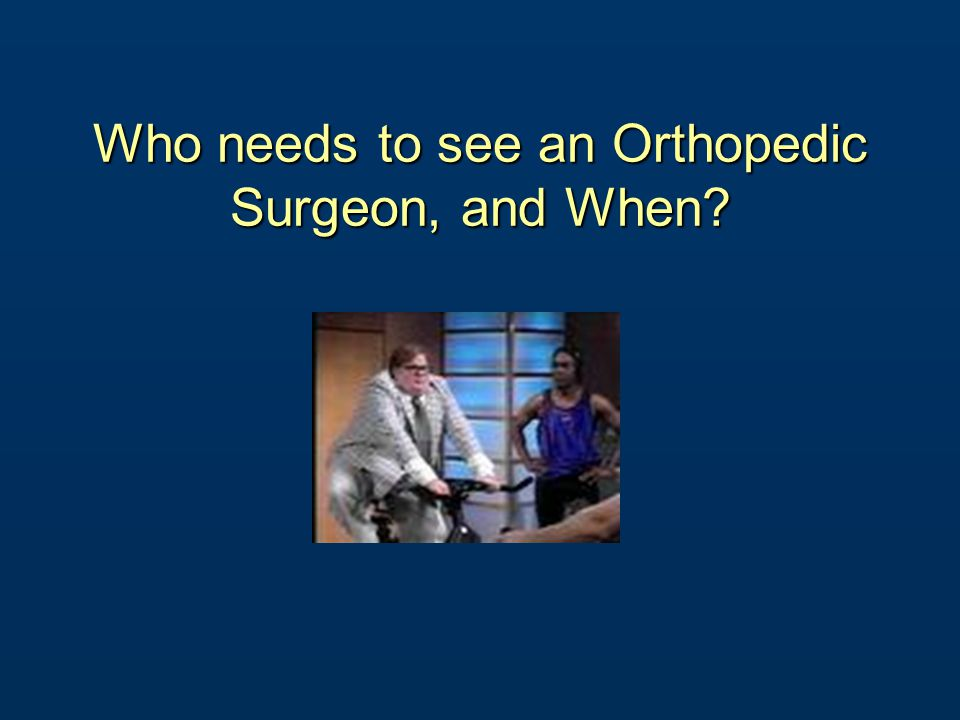 Who needs to see an Orthopedic Surgeon, and When