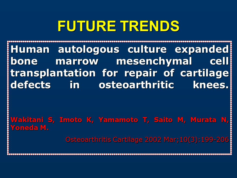FUTURE TRENDS Human autologous culture expanded bone marrow mesenchymal cell transplantation for repair of cartilage defects in osteoarthritic knees.