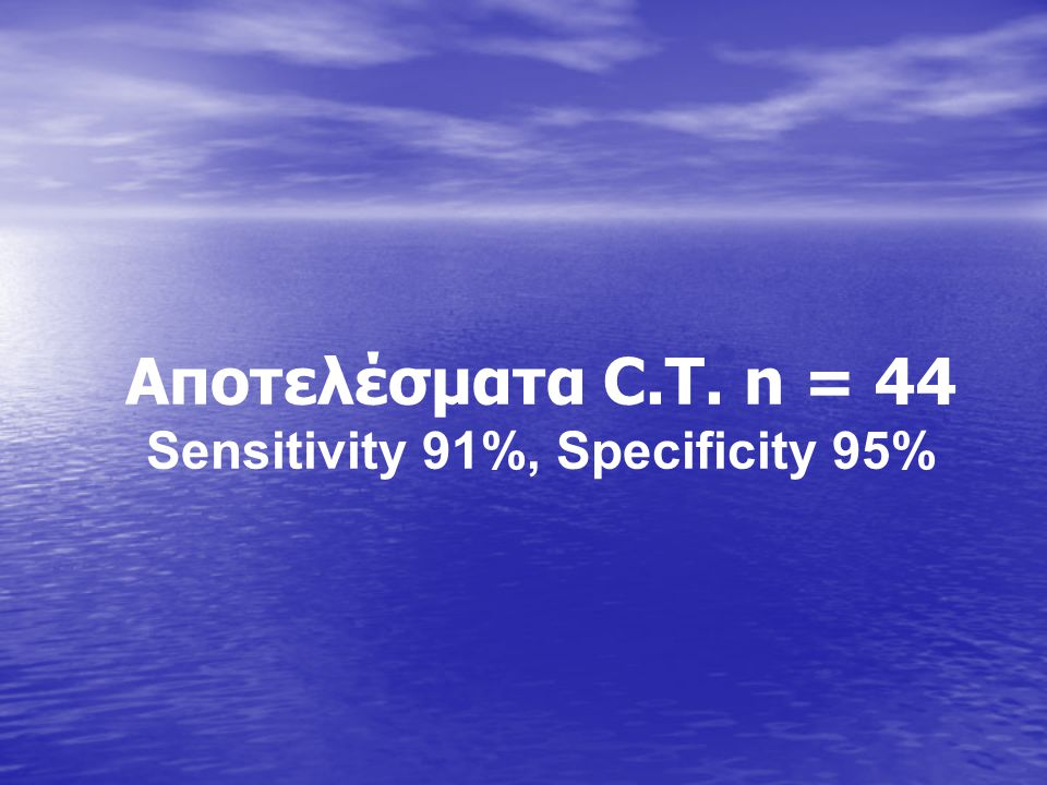 Αποτελέσματα C.T. n = 44 Sensitivity 91%, Specificity 95%