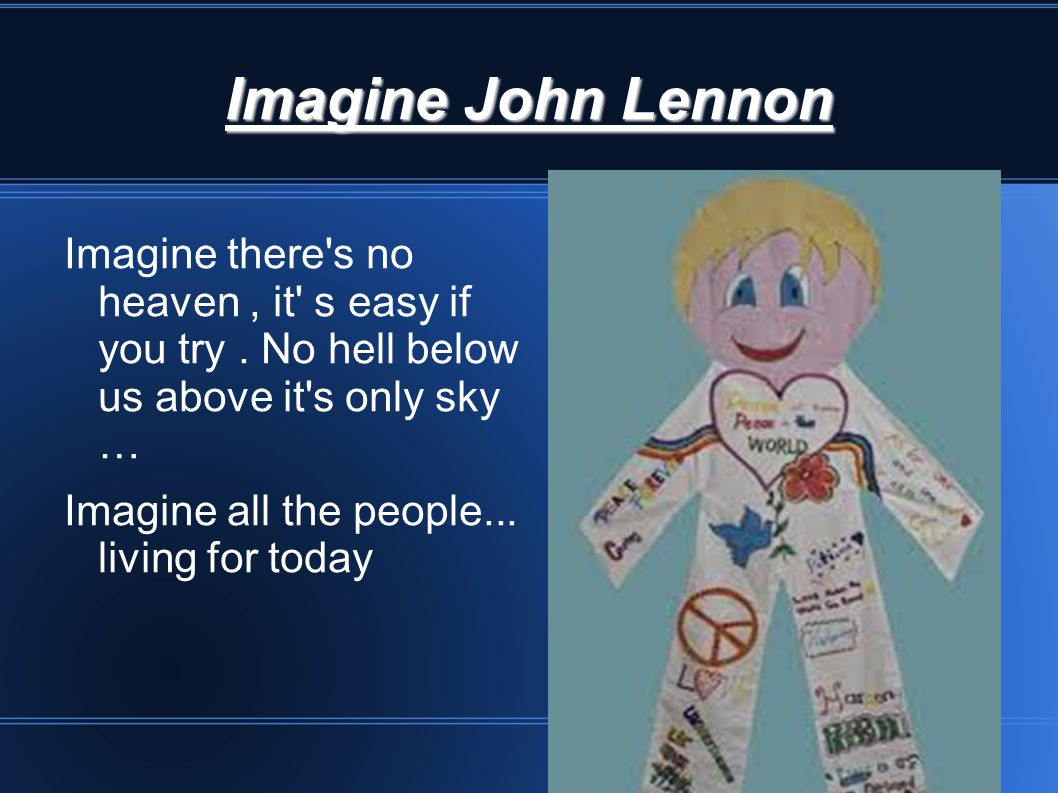 Imagine John Lennon Imagine there s no heaven , it s easy if you try . No hell below us above it s only sky …