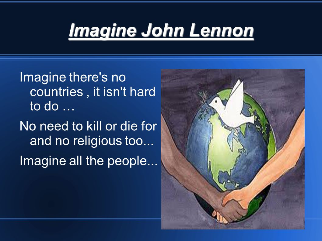Imagine John Lennon Imagine there s no countries , it isn t hard to do … No need to kill or die for and no religious too...