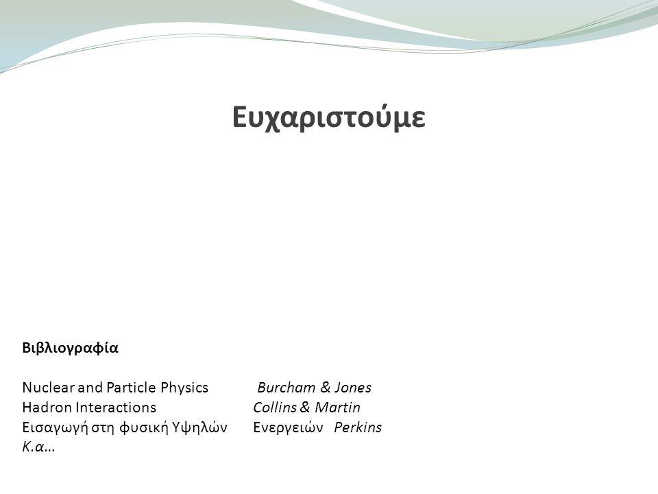 Ευχαριστούμε Βιβλιογραφία Nuclear and Particle Physics Burcham & Jones