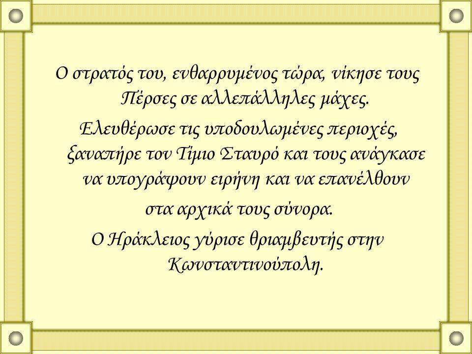 Ο Ηράκλειος γύρισε θριαμβευτής στην Κωνσταντινούπολη.
