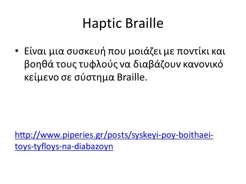 Haptic Braille Είναι μια συσκευή που μοιάζει με ποντίκι και βοηθά τους τυφλούς να διαβάζουν κανονικό κείμενο σε σύστημα Braille.