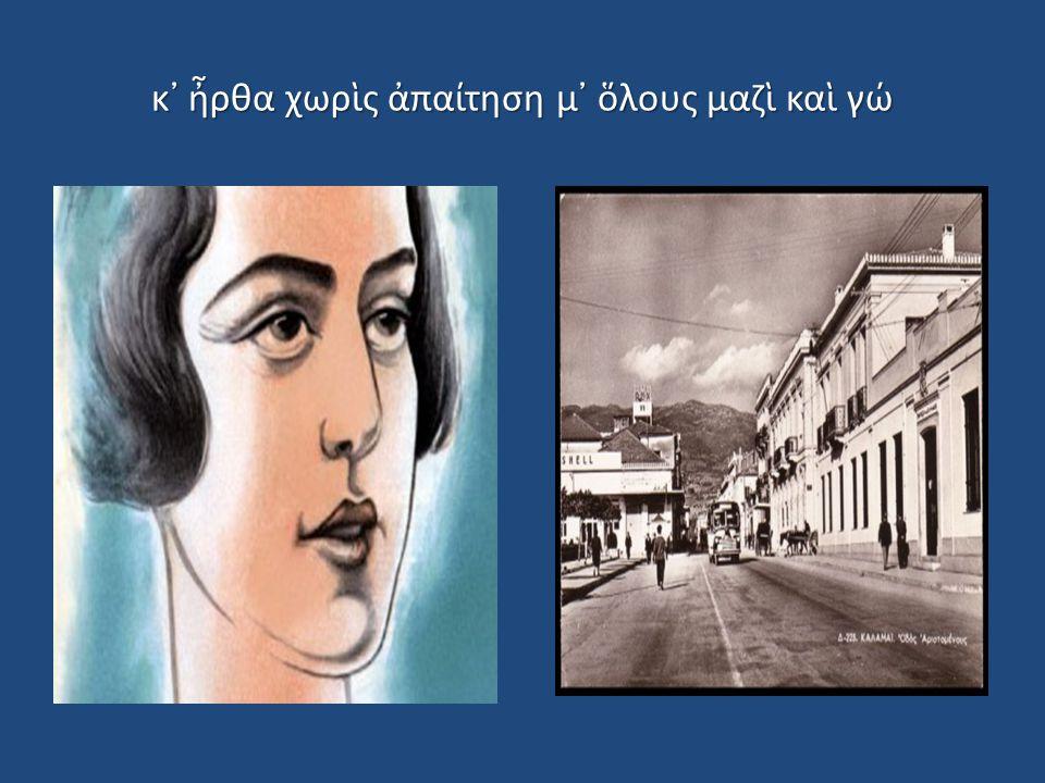 κ᾿ ἦρθα χωρὶς ἀπαίτηση μ᾿ ὅλους μαζὶ καὶ γώ
