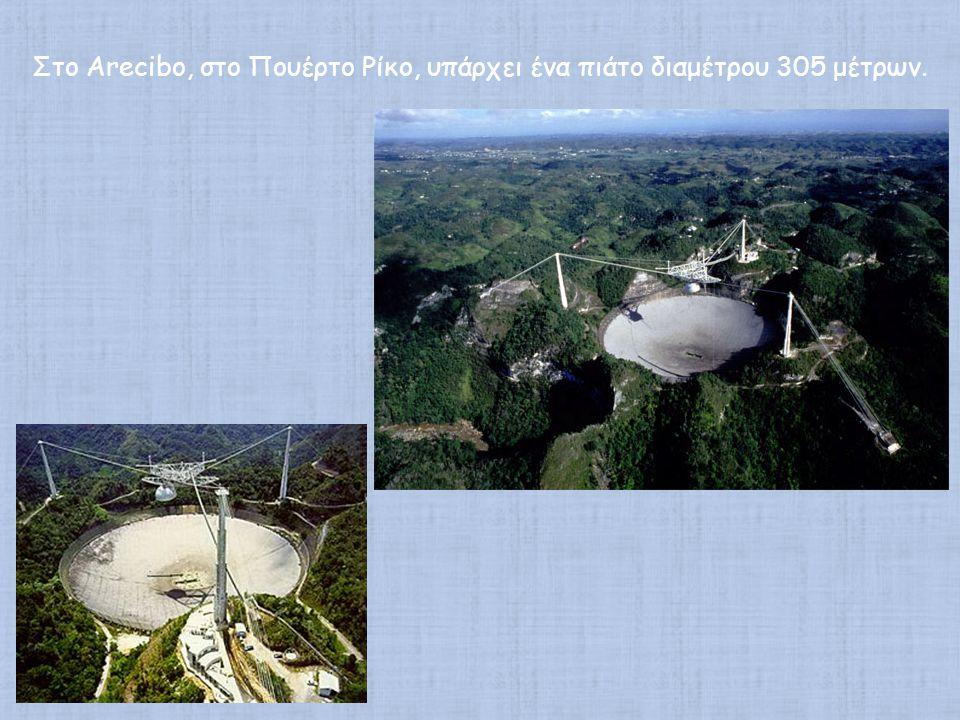 Στο Arecibo, στο Πουέρτο Ρίκο, υπάρχει ένα πιάτο διαμέτρου 305 μέτρων.