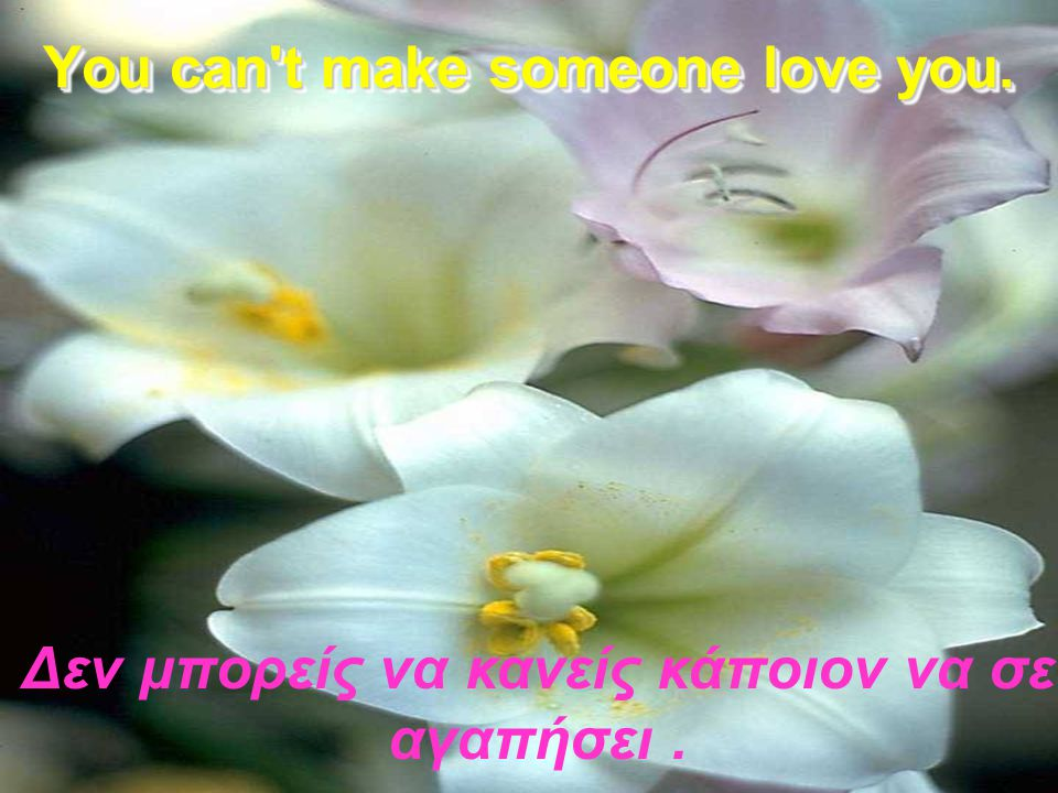 You can t make someone love you.
