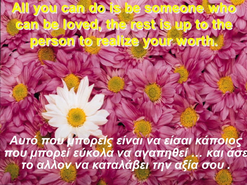 All you can do is be someone who can be loved, the rest is up to the person to realize your worth.