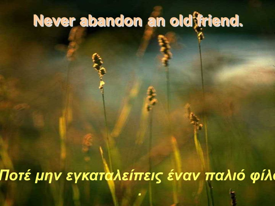 Never abandon an old friend.