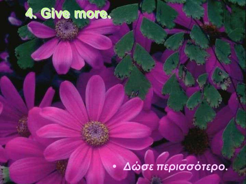 4. Give more. Δώσε περισσότερο.