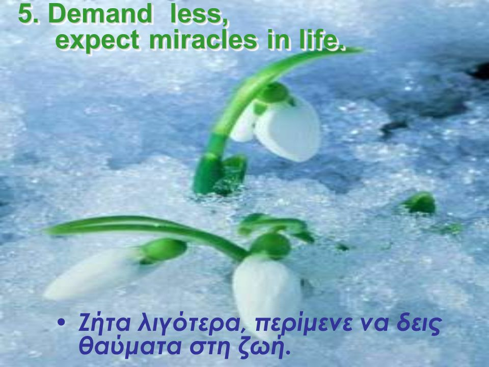 5. Demand less, expect miracles in life.
