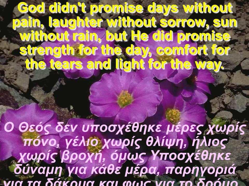 God didn t promise days without pain, laughter without sorrow, sun without rain, but He did promise strength for the day, comfort for the tears and light for the way.