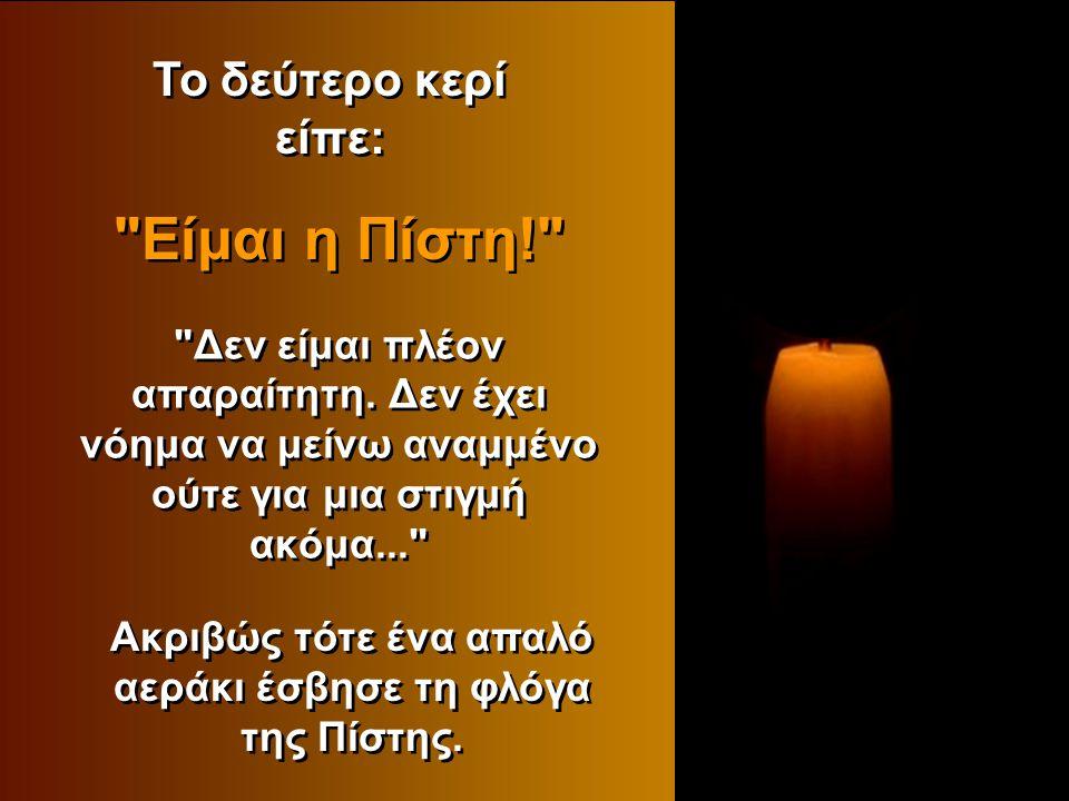 Ακριβώς τότε ένα απαλό αεράκι έσβησε τη φλόγα της Πίστης.