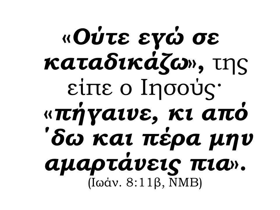«Ούτε εγώ σε καταδικάζω», της είπε ο Ιησούς· «πήγαινε, κι από ΄δω και πέρα μην αμαρτάνεις πια».