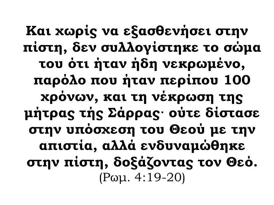Και χωρίς να εξασθενήσει στην πίστη, δεν συλλογίστηκε το σώμα του ότι ήταν ήδη νεκρωμένο, παρόλο που ήταν περίπου 100 χρόνων, και τη νέκρωση της μήτρας τής Σάρρας· ούτε δίστασε στην υπόσχεση του Θεού με την απιστία, αλλά ενδυναμώθηκε στην πίστη, δοξάζοντας τον Θεό.