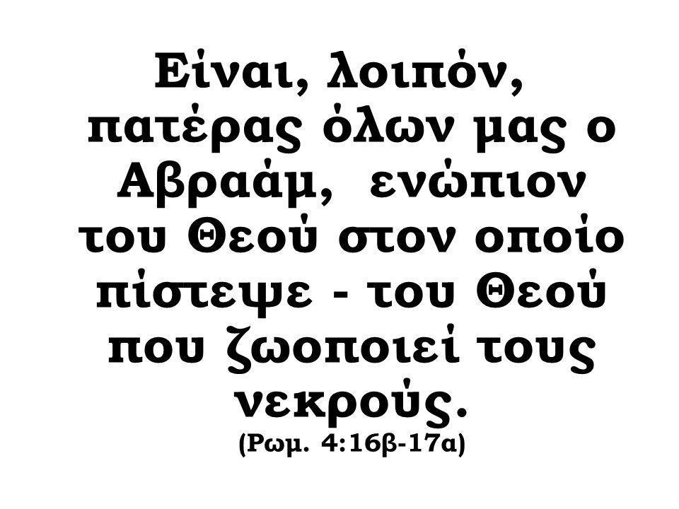 Είναι, λοιπόν, πατέρας όλων μας ο Αβραάμ, ενώπιον του Θεού στον οποίο πίστεψε - του Θεού που ζωοποιεί τους νεκρούς.