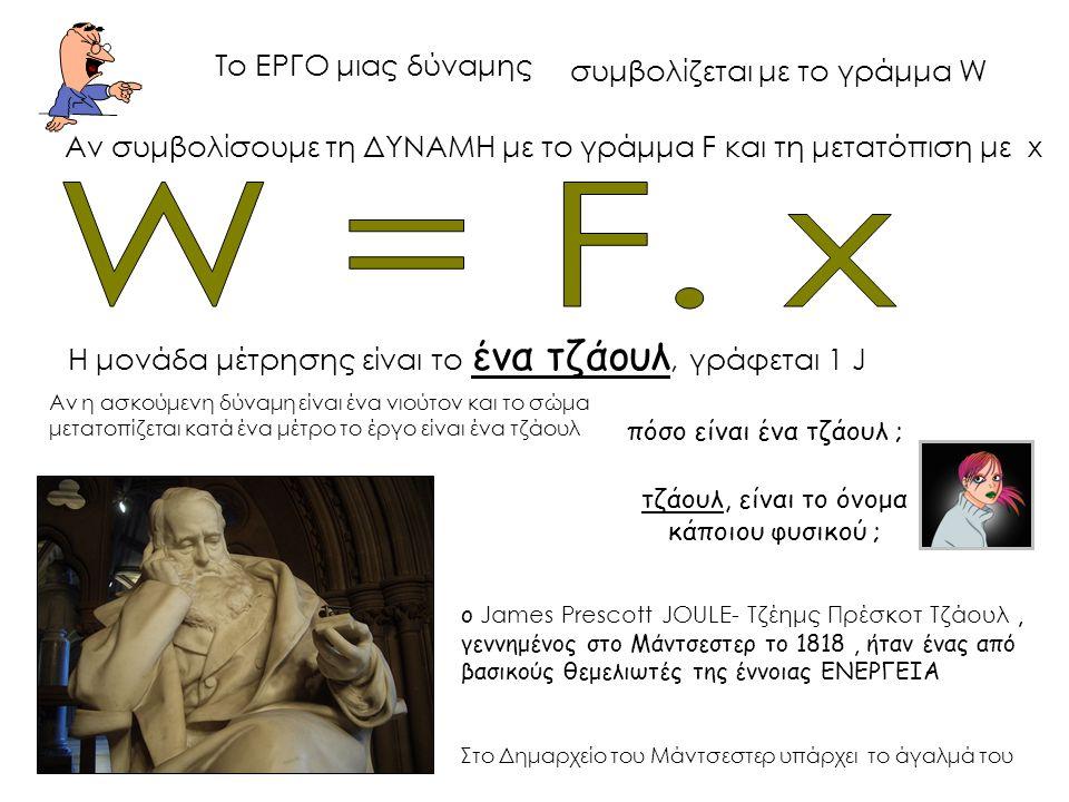 W = F. x Το ΕΡΓΟ μιας δύναμης συμβολίζεται με το γράμμα W