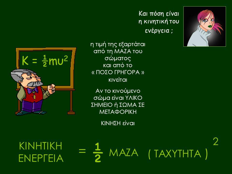 ½ = Κ = ½mυ2 2 ΚΙΝΗΤΙΚΗ ΕΝΕΡΓΕΙΑ ΜΑΖΑ ( ΤΑΧΥΤΗΤΑ ) Και πόση είναι