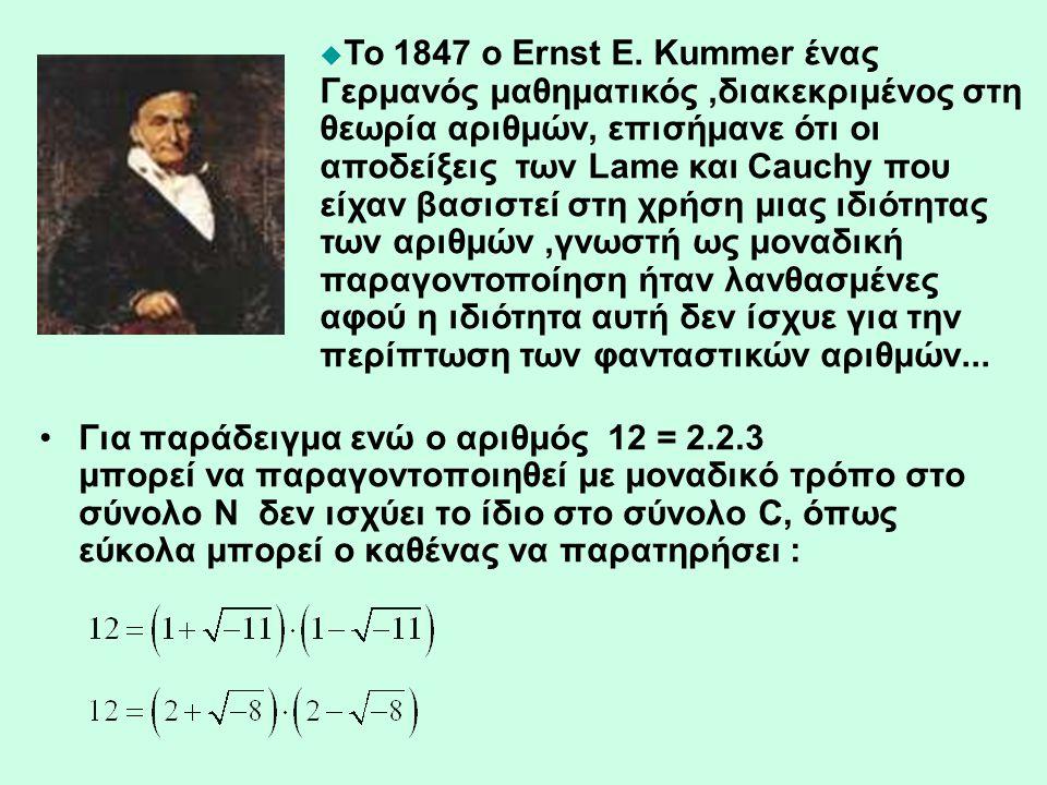 Το 1847 ο Ernst E. Kummer ένας Γερμανός μαθηματικός ,διακεκριμένος στη θεωρία αριθμών, επισήμανε ότι οι αποδείξεις των Lame και Cauchy που είχαν βασιστεί στη χρήση μιας ιδιότητας των αριθμών ,γνωστή ως μοναδική παραγοντοποίηση ήταν λανθασμένες αφού η ιδιότητα αυτή δεν ίσχυε για την περίπτωση των φανταστικών αριθμών...