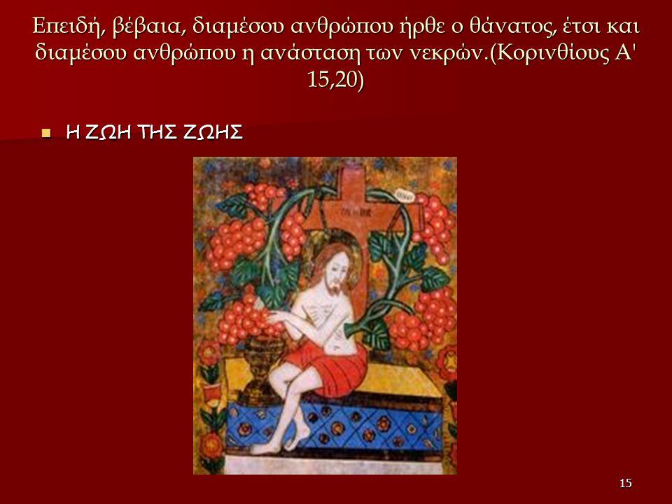 Επειδή, βέβαια, διαμέσου ανθρώπου ήρθε ο θάνατος, έτσι και διαμέσου ανθρώπου η ανάσταση των νεκρών.(Κορινθίους Α 15,20)