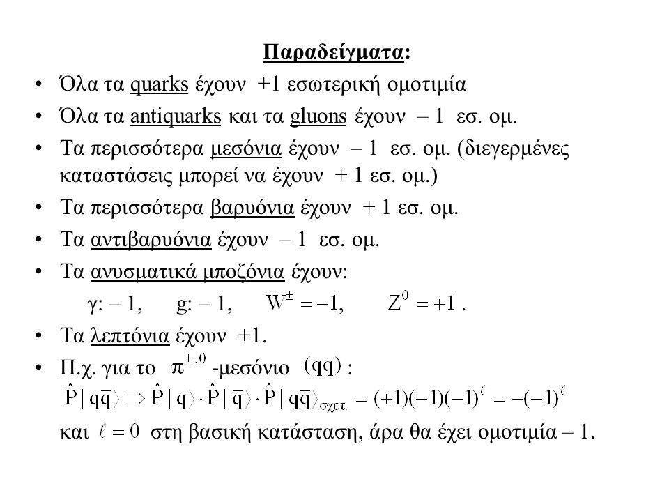 Παραδείγματα: Όλα τα quarks έχουν +1 εσωτερική ομοτιμία. Όλα τα antiquarks και τα gluons έχουν – 1 εσ. ομ.