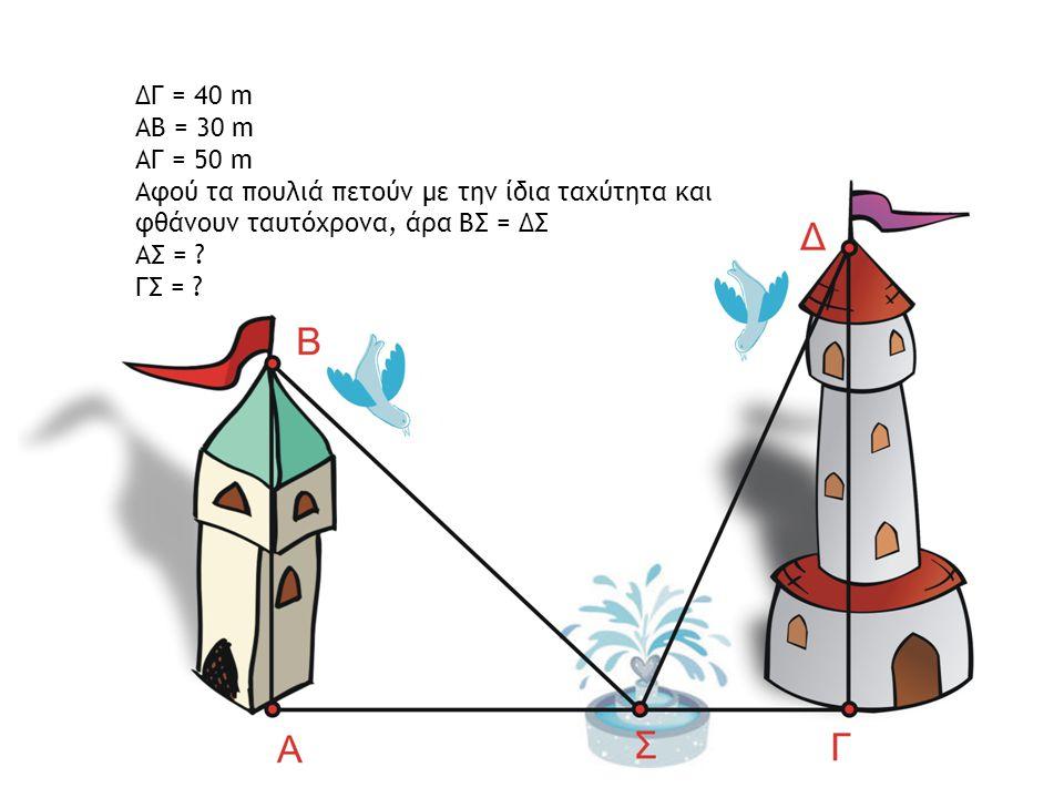 ΔΓ = 40 m ΑΒ = 30 m. ΑΓ = 50 m. Αφού τα πουλιά πετούν με την ίδια ταχύτητα και φθάνουν ταυτόχρονα, άρα ΒΣ = ΔΣ.