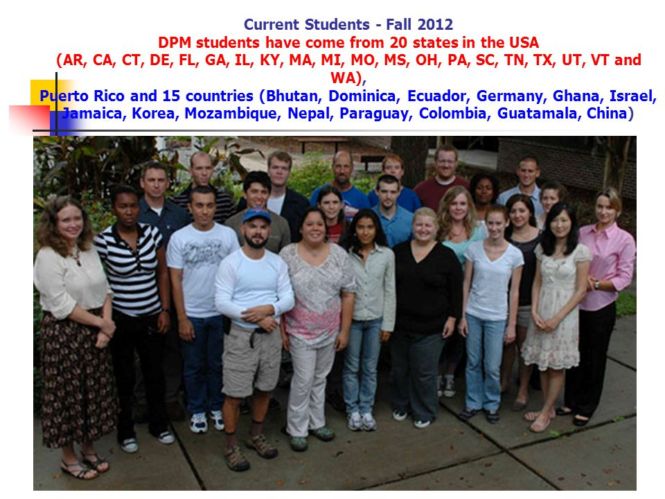 Current Students - Fall 2012 DPM students have come from 20 states in the USA (AR, CA, CT, DE, FL, GA, IL, KY, MA, MI, MO, MS, OH, PA, SC, TN, TX, UT, VT and WA), Puerto Rico and 15 countries (Bhutan, Dominica, Ecuador, Germany, Ghana, Israel, Jamaica, Korea, Mozambique, Nepal, Paraguay, Colombia, Guatamala, China)