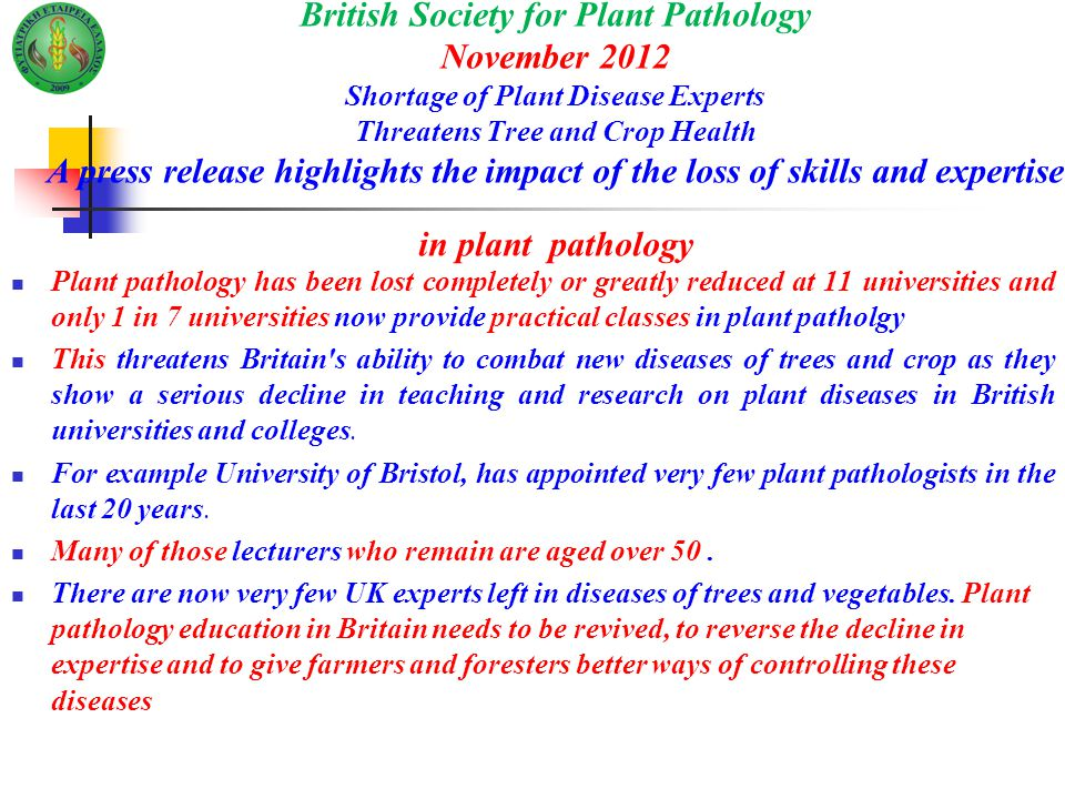 British Society for Plant Pathology November 2012 Shortage of Plant Disease Experts Threatens Tree and Crop Health A press release highlights the impact of the loss of skills and expertise in plant pathology